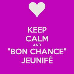 "Poster: KEEP CALM AND ""BON CHANCE"" JEUNIFÉ"