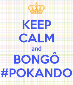 Poster: KEEP CALM and BONGÔ #POKANDO