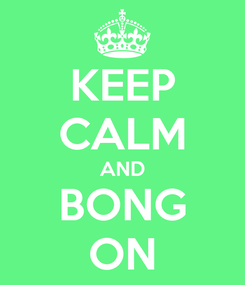 Poster: KEEP CALM AND BONG ON