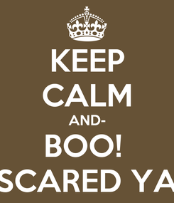 Poster: KEEP CALM AND- BOO!  SCARED YA