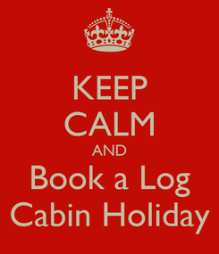 Poster: KEEP CALM AND Book a Log Cabin Holiday