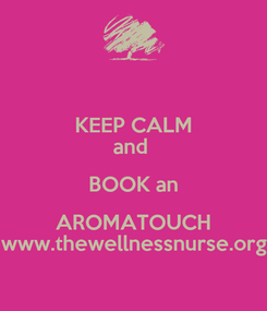 Poster: KEEP CALM and  BOOK an AROMATOUCH www.thewellnessnurse.org