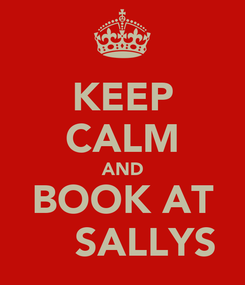 Poster: KEEP CALM AND BOOK AT     SALLYS