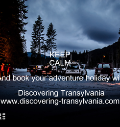 Poster: KEEP CALM  And book your adventure holiday with  Discovering Transylvania www.discovering-transylvania.com