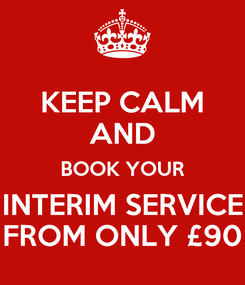 Poster: KEEP CALM AND BOOK YOUR INTERIM SERVICE FROM ONLY £90