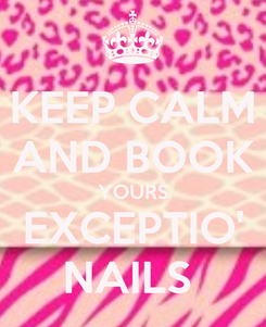 Poster: KEEP CALM AND BOOK YOURS EXCEPTIO' NAILS