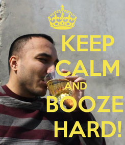 Poster:         KEEP         CALM          AND        BOOZE         HARD!