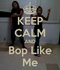 Poster: KEEP CALM AND Bop Like Me