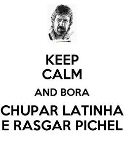 Poster: KEEP CALM AND BORA CHUPAR LATINHA E RASGAR PICHEL