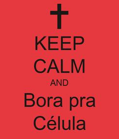 Poster: KEEP CALM AND Bora pra Célula