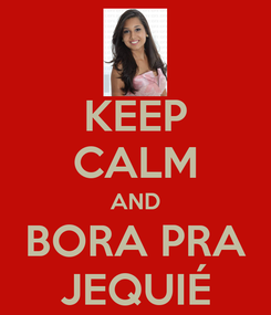 Poster: KEEP CALM AND BORA PRA JEQUIÉ