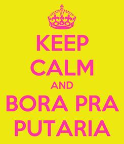 Poster: KEEP CALM AND BORA PRA PUTARIA