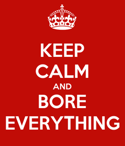 Poster: KEEP CALM AND BORE EVERYTHING