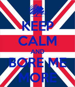 Poster: KEEP CALM AND BORE ME MORE