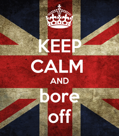 Poster: KEEP CALM  AND bore off