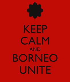 Poster: KEEP CALM AND BORNEO UNITE
