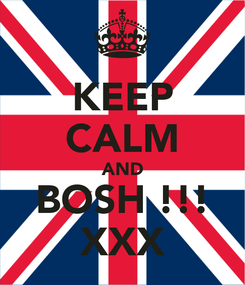 Poster: KEEP CALM AND BOSH !!! XXX