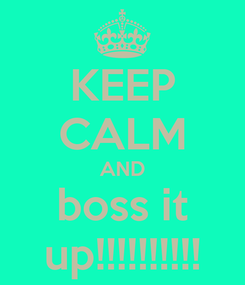 Poster: KEEP CALM AND boss it up!!!!!!!!!!