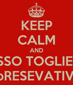 Poster: KEEP CALM AND bOSSO TOGLIERMI IL bRESEVATIVO?