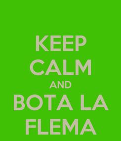 Poster: KEEP CALM AND BOTA LA FLEMA