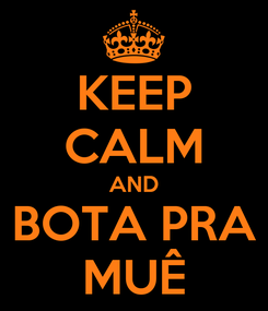 Poster: KEEP CALM AND BOTA PRA MUÊ