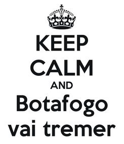 Poster: KEEP CALM AND Botafogo vai tremer