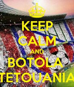 Poster: KEEP CALM AND BOTOLA  TETOUANIA