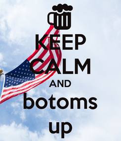 Poster: KEEP CALM AND botoms up
