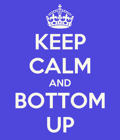 Poster: KEEP CALM AND BOTTOM UP
