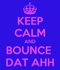 Poster: KEEP CALM AND BOUNCE  DAT AHH