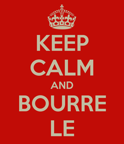Poster: KEEP CALM AND BOURRE LE