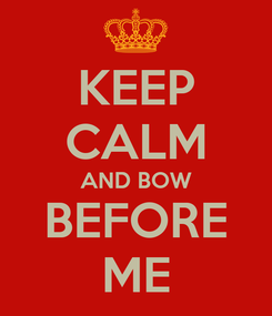Poster: KEEP CALM AND BOW BEFORE ME
