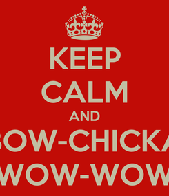 Poster: KEEP CALM AND BOW-CHICKA WOW-WOW