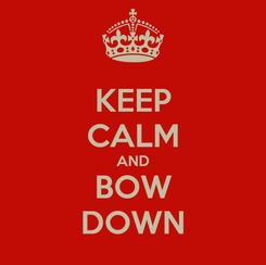 Poster: KEEP CALM AND BOW DOWN