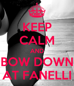 Poster: KEEP CALM AND BOW DOWN AT FANELLI