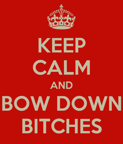 Poster: KEEP CALM AND BOW DOWN BITCHES