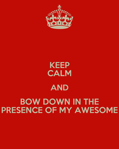 Poster: KEEP CALM AND BOW DOWN IN THE PRESENCE OF MY AWESOME