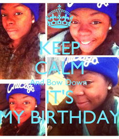 Poster: KEEP CALM And Bow Down  IT'S MY BIRTHDAY