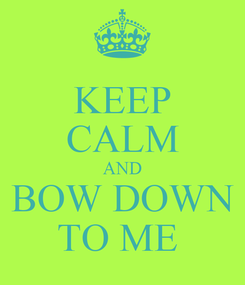 Poster: KEEP CALM AND BOW DOWN TO ME