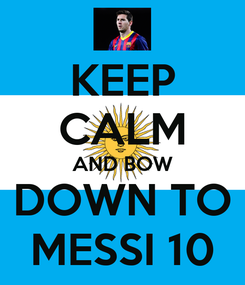 Poster: KEEP CALM AND BOW DOWN TO MESSI 10