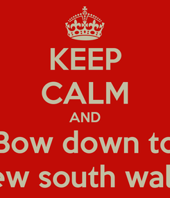 Poster: KEEP CALM AND Bow down to New south wales