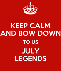 Poster: KEEP CALM AND BOW DOWN TO US JULY LEGENDS