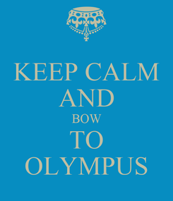 Poster: KEEP CALM AND BOW TO OLYMPUS