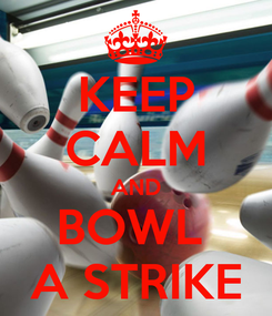 Poster: KEEP CALM AND BOWL  A STRIKE