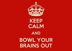 Poster: KEEP CALM AND BOWL YOUR BRAINS OUT