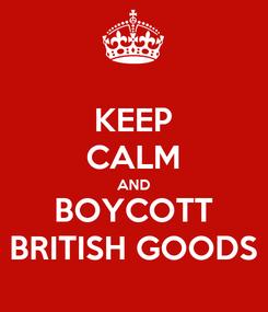 Poster: KEEP CALM AND BOYCOTT BRITISH GOODS