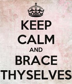Poster: KEEP CALM AND BRACE THYSELVES