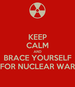 Poster: KEEP CALM AND BRACE YOURSELF FOR NUCLEAR WAR