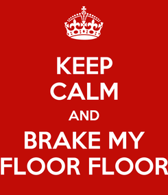 Poster: KEEP CALM AND BRAKE MY FLOOR FLOOR