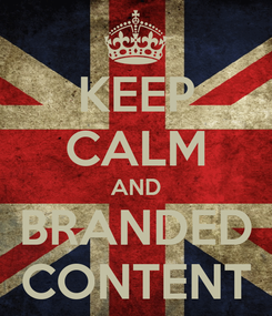 Poster: KEEP CALM AND BRANDED CONTENT